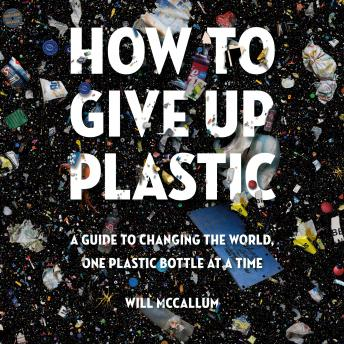 Download How to Give Up Plastic: A Guide to Changing the World, One Plastic Bottle at a Time by Will Mccallum