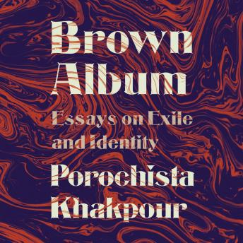 Brown Album: Essays on Exile and Identity, Porochista Khakpour