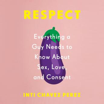 Download Respect: Everything a Guy Needs to Know About Sex, Love, and Consent by Inti Chavez Perez