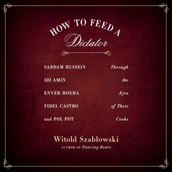 How to Feed a Dictator: Saddam Hussein, Idi Amin, Enver Hoxha, Fidel Castro, and Pol Pot Through the Eyes of Their Cooks