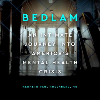 Bedlam: An intimate journey into America's mental health crisis, Audio book by Kenneth Paul Rosenberg