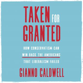 The Taken for Granted: How Conservatism Can Win Back the Americans That Liberalism Failed
