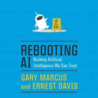 Download Rebooting AI: Building Artificial Intelligence We Can Trust by Gary Marcus, Ernest Davis