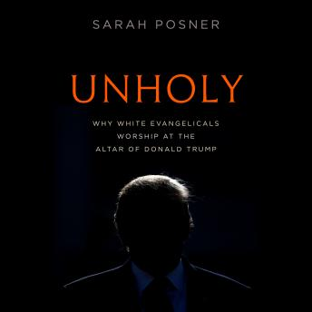 Download Unholy: Why White Evangelicals Worship at the Altar of Donald Trump by Sarah Posner