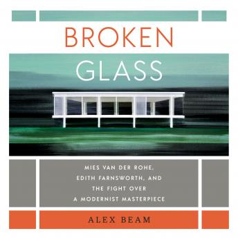 Broken Glass: Mies van der Rohe, Edith Farnsworth, and the Fight Over a Modernist Masterpiece, Alex Beam