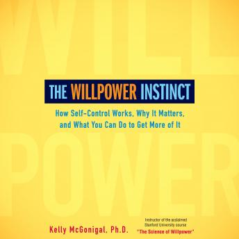 Willpower Instinct: How Self-Control Works, Why It Matters, and What You Can Do To Get More of It, Kelly Mcgonigal
