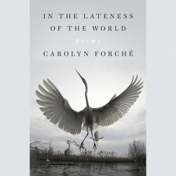 In the Lateness of the World: Poems, Carolyn Forché