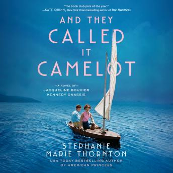 And They Called It Camelot: A Novel of Jacqueline Bouvier Kennedy Onassis, Stephanie Marie Thornton