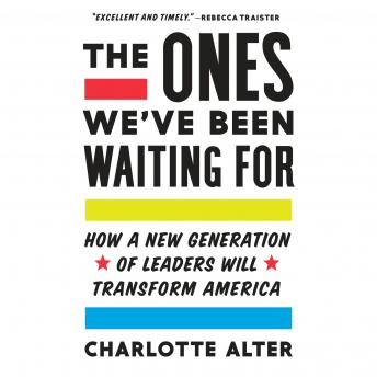 Ones We've Been Waiting For: How a New Generation of Leaders Will Transform America, Charlotte Alter