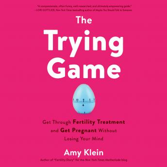 The Trying Game: Get Through Fertility Treatment and Get Pregnant Without Losing Your Mind Audiobook Free Download Online