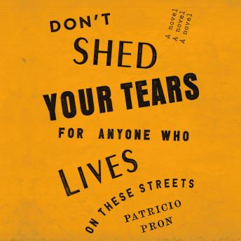 Don't Shed Your Tears for Anyone Who Lives on These Streets: A novel