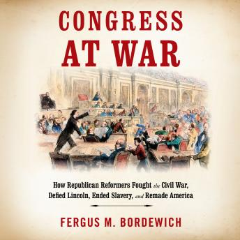 Congress at War: How Republican Reformers Fought the Civil War, Defied Lincoln, Ended Slavery, and Remade America sample.