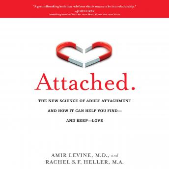 Attached: The New Science of Adult Attachment and How It Can Help You Find--and Keep-- Love, Rachel Heller, Amir Levine