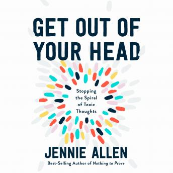 Get Out of Your Head: Stopping the Spiral of Toxic Thoughts, Audio book by Jennie Allen