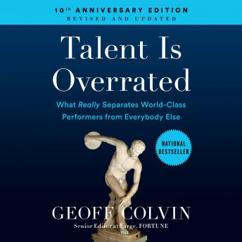 Talent is Overrated: What Really Separates World-Class Performers from Everybody Else, Geoff Colvin