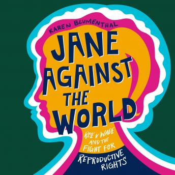 Jane Against the World: Roe v. Wade and the Fight for Reproductive Rights, Karen Blumenthal