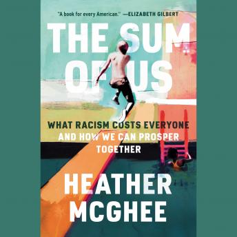 Download Sum of Us: What Racism Costs Everyone and How We Can Prosper Together by Heather Mcghee