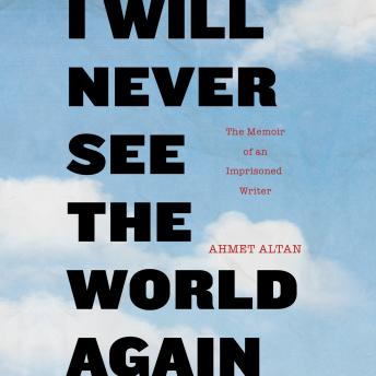 Download I Will Never See the World Again: The Memoir of an Imprisoned Writer by Ahmet Altan