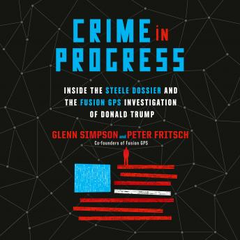 Download Crime in Progress: Inside the Steele Dossier and the Fusion GPS Investigation of Donald Trump by Glenn Simpson, Peter Fritsch