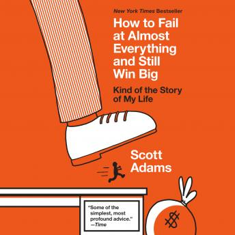 Download How to Fail at Almost Everything and Still Win Big: Kind of the Story of My Life by Scott Adams