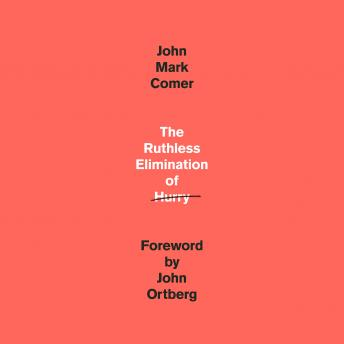 Ruthless Elimination of Hurry: How to Stay Emotionally Healthy and Spiritually Alive in the Chaos of the Modern World, John Mark Comer