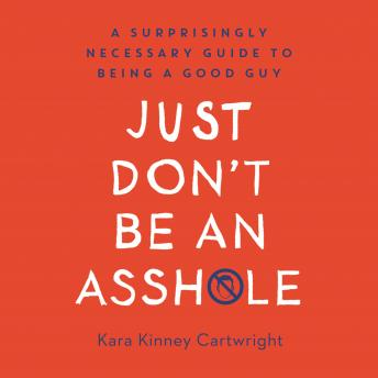 Just Don't Be an Assh*le: A Surprisingly Necessary Guide to Being a Good Guy