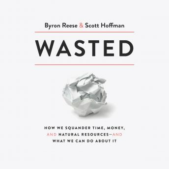 A Wasted: How We Squander Time, Money, and Natural Resources-and What We Can Do About It