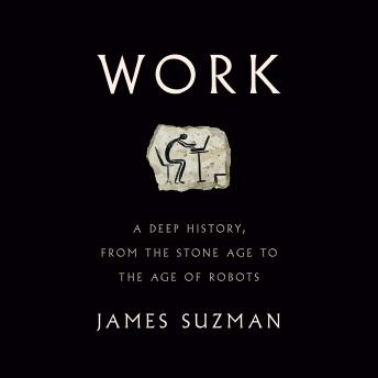 Download Work: A Deep History, from the Stone Age to the Age of Robots by James Suzman