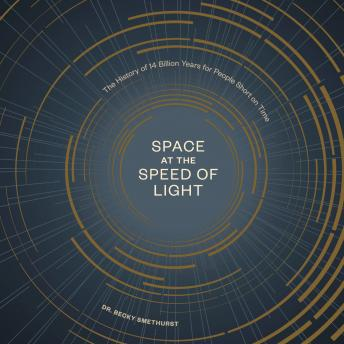 Space at the Speed of Light: The History of 14 Billion Years for People Short on Time, Becky Smethurst