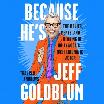 Because He's Jeff Goldblum: The Movies, Memes, and Meaning of Hollywood's Most Enigmatic Actor