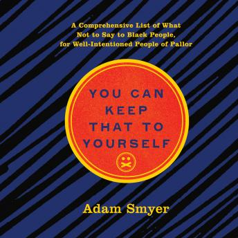 Download You Can Keep That to Yourself: A Comprehensive List of What Not to Say to Black People, for Well-Intentioned People of Pallor by Adam Smyer