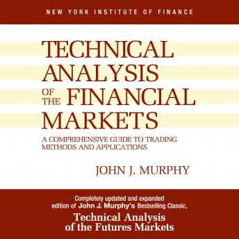 Technical Analysis of the Financial Markets: A Comprehensive Guide to Trading Methods and Applicatio