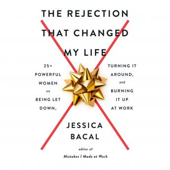 The Rejection That Changed My Life: 25+ Powerful Women on Being Let Down, Turning It Around, and Bur