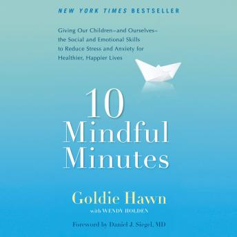 Download 10 Mindful Minutes: Giving Our Children--and Ourselves--the Social and Emotional Skills to Reduce Stress and Anxiety for Healthier, Happy Lives by Wendy Holden, Goldie Hawn
