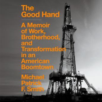 The Good Hand: A Memoir of Work, Brotherhood, and Transformation in an American Boomtown