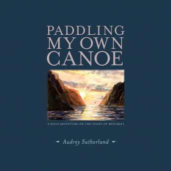 Paddling My Own Canoe: A Solo Adventure On the Coast of Molokai, Audrey Sutherland