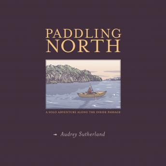 Paddling North: A Solo Adventure Along the Inside Passage, Audrey Sutherland