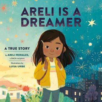 Areli Is a Dreamer: A True Story by Areli Morales, a DACA Recipient