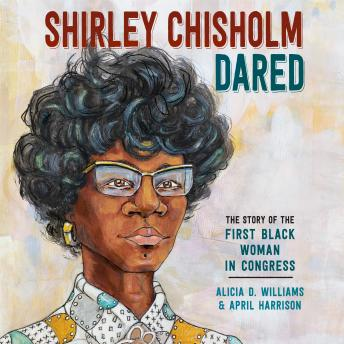 Shirley Chisholm Dared: The Story of the First Black Woman in Congress