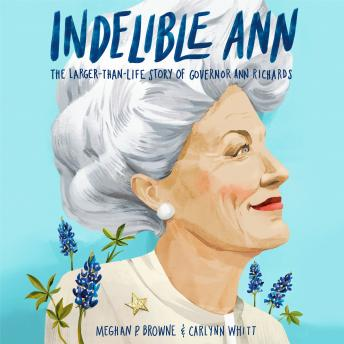Indelible Ann: The Larger-Than-Life Story of Governor Ann Richards