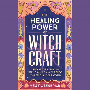 Healing Power of Witchcraft: A New Witch's Guide to Rituals and Spells to Renew Yourself and Your Wo