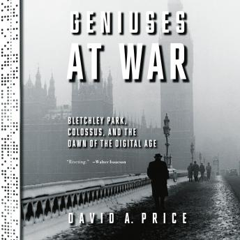 The Geniuses at War: Bletchley Park, Colossus, and the Dawn of the Digital Age
