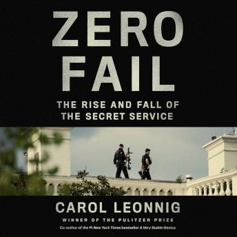 Download Zero Fail: The Rise and Fall of the Secret Service by Carol Leonnig