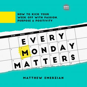 Every Monday Matters: How to Kick Your Week Off with Passion, Purpose, and Positivity