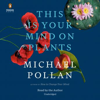 This Is Your Mind on Plants, Michael Pollan