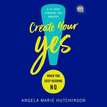 Create Your Yes!: When You Keep Hearing NO: A 12-Step Strategy for Success