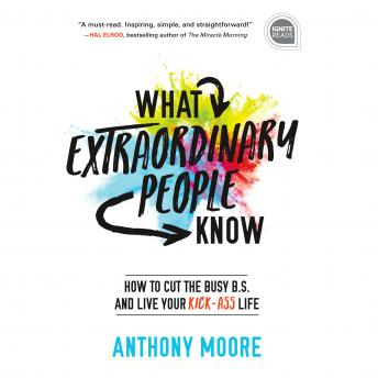 What Extraordinary People Know: How to Cut the Busy B.S. and Live Your Kick-Ass Life
