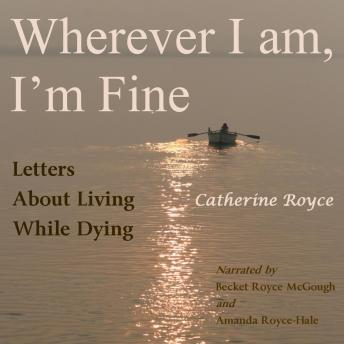 Wherever I Am, I'm Fine: Letters About Living While Dying sample.