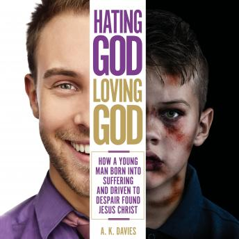 Hating God, Loving God: How a Young Man Born Into Suffering and Driven to Despair Found Jesus Christ, A. K. Davies