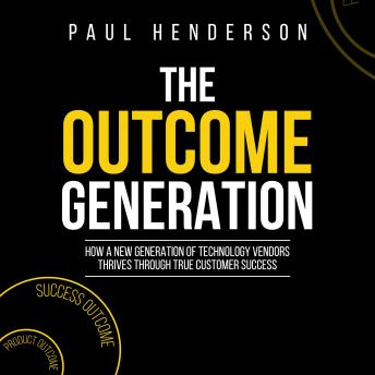 Outcome Generation: How a New Generation of Technology Vendors Thrives through True Customer Success, Paul Henderson